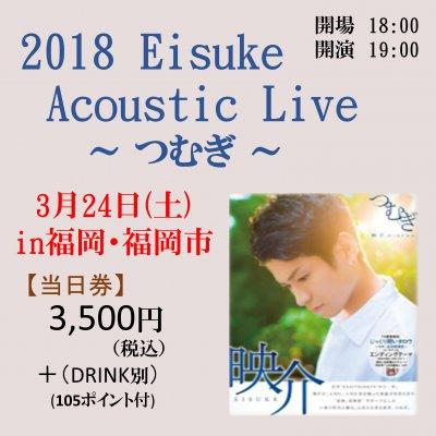 【3月24日・福岡・当日券】2018 Eisuke Acoustic Live ~つむぎ~ ライブチケット